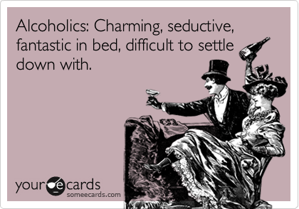 Alcoholics: Charming, seductive, fantastic in bed, difficult to settle down with.