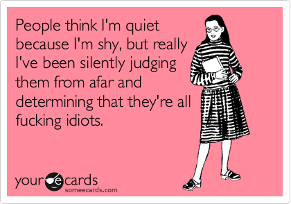 People think I'm quiet because I'm shy, but really I've been silently judging them from afar and determining that they're all fucking idiots.