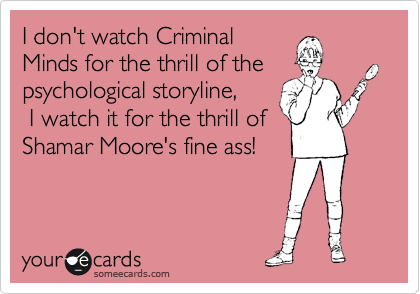 I don't watch Criminal Minds for the thrill of the psychological storyline,  I watch it for the thrill of Shamar Moore's fine ass!
