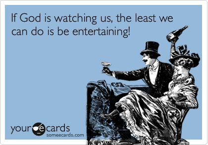 If God is watching us, the least we can do is be entertaining!