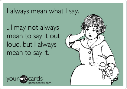 I always mean what I say.     ...I may not always  mean to say it out   loud, but I always  mean to say it.