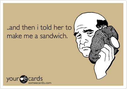 ..and then i told her to make me a sandwich.