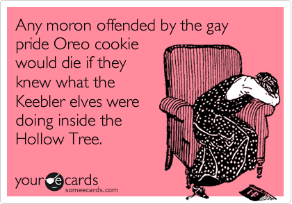 Any moron offended by the gay pride Oreo cookie would die if they knew what the Keebler elves were doing inside the Hollow Tree.
