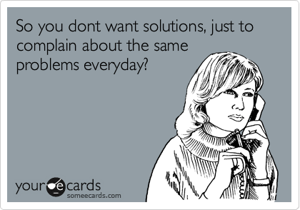 So you dont want solutions, just to complain about the same problems everyday?