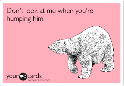 Don't look at me when you're humping him!