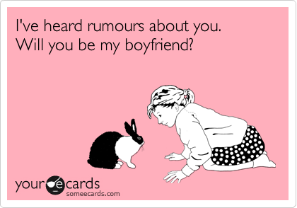 I've heard rumours about you. Will you be my boyfriend?