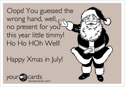 Oops! You guessed the wrong hand, well, no present for you this year little timmy! Ho Ho HOh Well!  Happy Xmas in July!