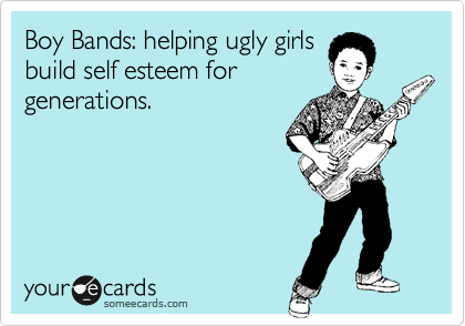 Boy Bands: helping ugly girls build self esteem for generations.