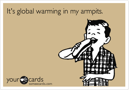 It's global warming in my armpits.