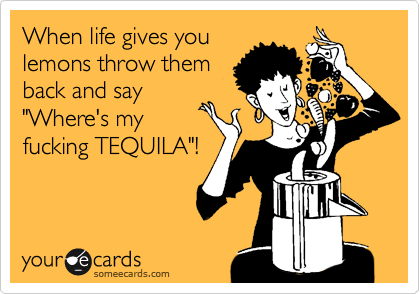 "When life gives you lemons throw them back and say ""Where's my fucking TEQUILA""!"