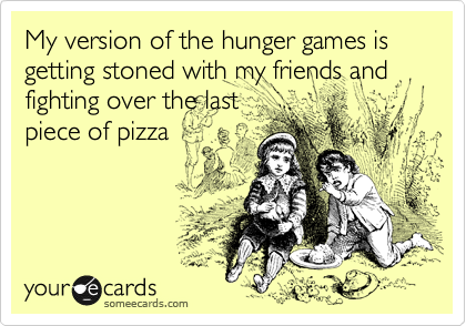 My version of the hunger games is getting stoned with my friends and fighting over the last piece of pizza