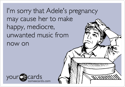 I'm sorry that Adele's pregnancy may cause her to make happy, mediocre, unwanted music from now on