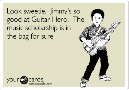 Look sweetie.  Jimmy's so good at Guitar Hero.  The music scholarship is in the bag for sure.