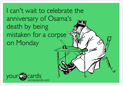 I can't wait to celebrate the anniversary of Osama's death by being mistaken for a corpse on Monday