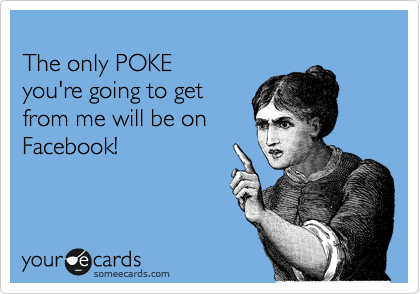 The only POKE you're going to get from me will be on Facebook!