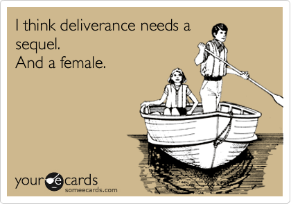 I think deliverance needs a sequel. And a female.