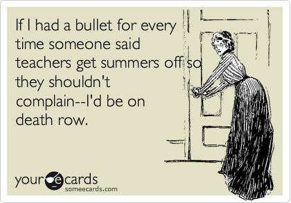 If I had a bullet for every time someone said teachers get summers off so they shouldn't complain--I'd be on death row.