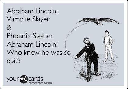 Abraham Lincoln: Vampire Slayer & Phoenix Slasher Abraham Lincoln: Who knew he was so epic?