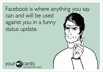 Facebook is where anything you say can and will be used against you in a funny status update.