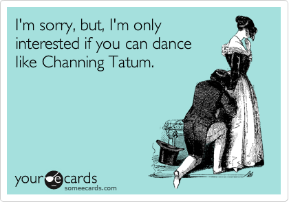I'm sorry, but, I'm only interested if you can dance like Channing Tatum.