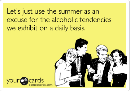 Let's just use the summer as an excuse for the alcoholic tendencies we exhibit on a daily basis.