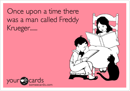 Once upon a time there was a man called Freddy Krueger......