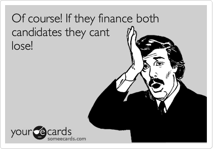 Of course! If they finance both candidates they cant lose!
