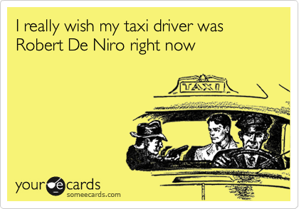 I really wish my taxi driver was Robert De Niro right now