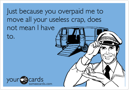 Just because you overpaid me to move all your useless crap, does not mean I have to.
