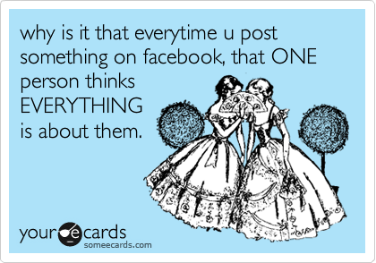 why is it that everytime u post something on facebook, that ONE person thinks EVERYTHING is about them.