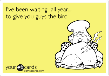 I've been waiting  all year....   to give you guys the bird.