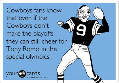 Cowboys fans know that even if the Cowboys don't make the playoffs they can still cheer for  Tony Romo in the special olympics.