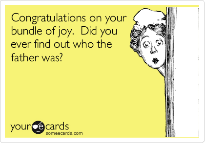 Congratulations on your bundle of joy.  Did you ever find out who the father was?