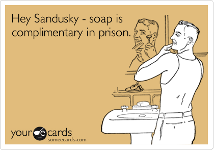 Hey Sandusky - soap is complimentary in prison.