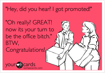 """""""Hey, did you hear? I got promoted!""""  """"Oh really? GREAT! now its your turn to be the office bitch."""" BTW, Congratulations!"""