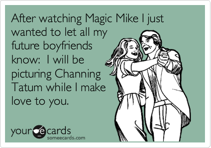 After watching Magic Mike I just wanted to let all my future boyfriends know:  I will be picturing Channing Tatum while I make love to you.