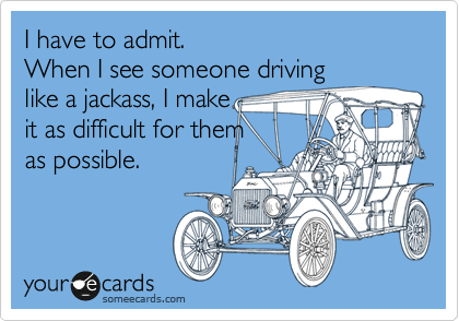 I have to admit. When I see someone driving like a jackass, I make it as difficult for them as possible.