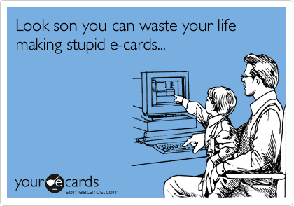 Look son you can waste your life making stupid e-cards...