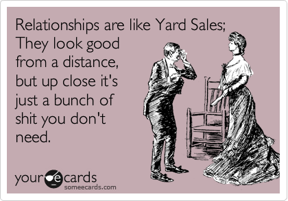 Relationships are like Yard Sales; They look good from a distance, but up close it's just a bunch of shit you don't need.