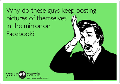 Why do these guys keep posting pictures of themselves in the mirror on Facebook?