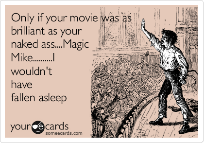 Only if your movie was as brilliant as your naked ass....Magic Mike..........I wouldn't have fallen asleep