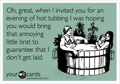 Oh, great, when I invited you for an evening of hot tubbing I was hoping you would bring that annoying little brat to guarantee that I don't get laid.