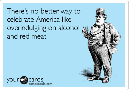 There's no better way to celebrate America like overindulging on alcohol and red meat.