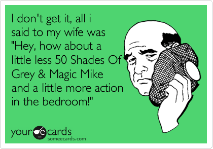 """I don't get it, all i said to my wife was """"Hey, how about a little less 50 Shades Of Grey & Magic Mike and a little more action in the bedroom!"""""""