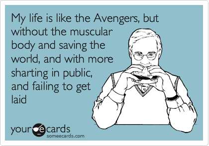 My life is like the Avengers, but without the muscular body and saving the world, and with more sharting in public, and failing to get  laid