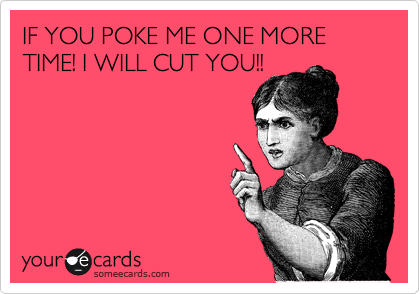 IF YOU POKE ME ONE MORE TIME! I WILL CUT YOU!!