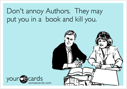 Don't annoy Authors.  They may put you in a  book and kill you.