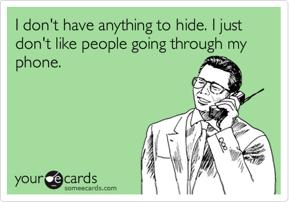 I don't have anything to hide. I just don't like people going through my phone.