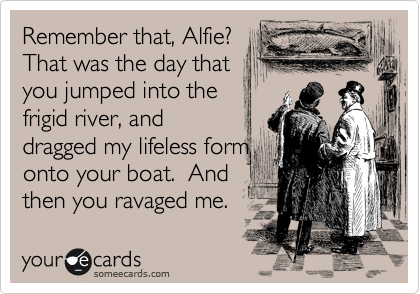 Remember that, Alfie?  That was the day that you jumped into the frigid river, and dragged my lifeless form onto your boat.  And then you ravaged me.
