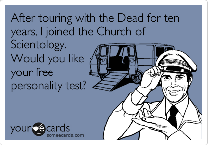 After touring with the Dead for ten years, I joined the Church of Scientology.  Would you like your free personality test?